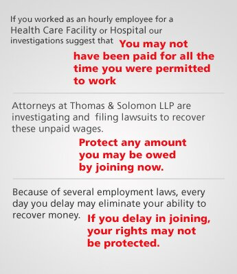 If you worked as an hourly employee for a Health Care Facility or Hospital our investigations suggest that you might not have been paid for all the time you were permitted to work.  Attorneys at Thomas & Solomon LLP are investigating and filing lawsuits to recover these unpaid wages. Protect any amount you may be owed by joining now.  Because of several employment laws, every day you delay may eliminate your ability to recover money. If you delay in joining, your rights may not be protected.